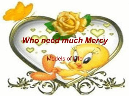Who need much Mercy Models of Life. a. Women The more you educate women, the more you get a better life. A good woman is the light and the warm smile.