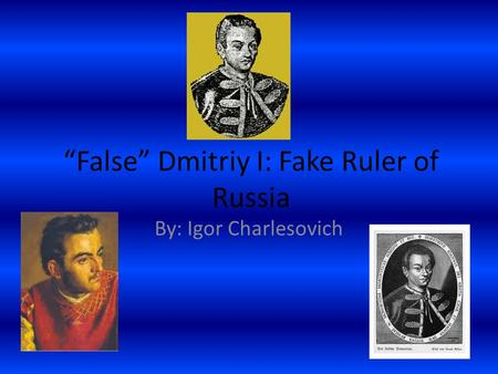 """False"" Dmitriy I: Fake Ruler of Russia By: Igor Charlesovich."
