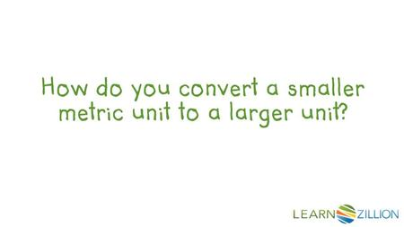 How do you convert a smaller metric unit to a larger unit?