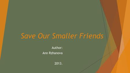 Save Our Smaller Friends Author: Ann Rzhanova 2013.