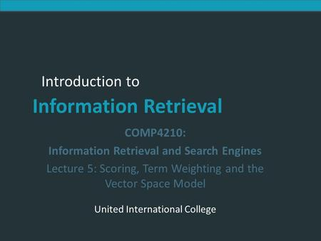 Introduction to Information Retrieval Introduction to Information Retrieval COMP4210: Information Retrieval and Search Engines Lecture 5: Scoring, Term.