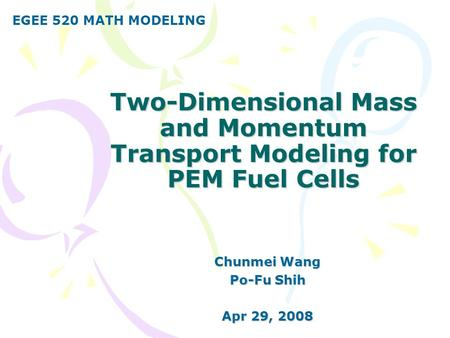 Two-Dimensional Mass and Momentum Transport Modeling for PEM Fuel Cells Chunmei Wang Po-Fu Shih Apr 29, 2008 EGEE 520 MATH MODELING.