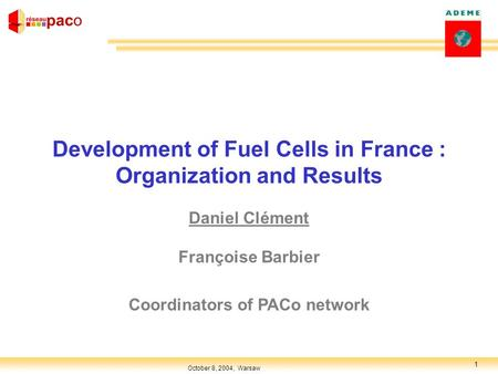 1 October 8, 2004, Warsaw Development of Fuel Cells in France : Organization and Results Daniel Clément Françoise Barbier Coordinators of PACo network.