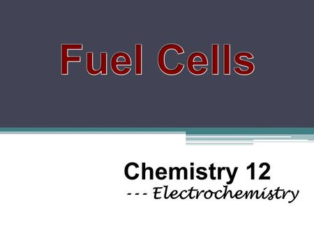 Chemistry 12 --- Electrochemistry. 1. What is a fuel cell? Electrochemical cell Chemical energy Electrical energy Hydrogen is the most common fuel.