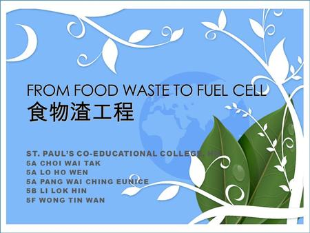 FROM FOOD WASTE TO FUEL CELL 食物渣工程 ST. PAUL'S CO-EDUCATIONAL COLLEGE, HK 5A CHOI WAI TAK 5A LO HO WEN 5A PANG WAI CHING EUNICE 5B LI LOK HIN 5F WONG TIN.