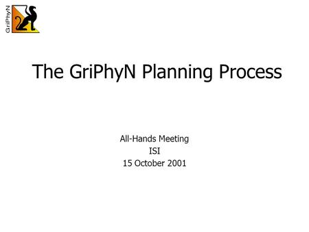 The GriPhyN Planning Process All-Hands Meeting ISI 15 October 2001.