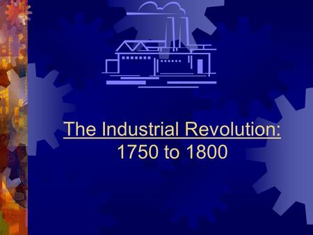The Industrial Revolution: 1750 to 1800