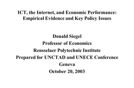 ICT, the Internet, and Economic Performance: Empirical Evidence and Key Policy Issues Donald Siegel Professor of Economics Rensselaer Polytechnic Institute.