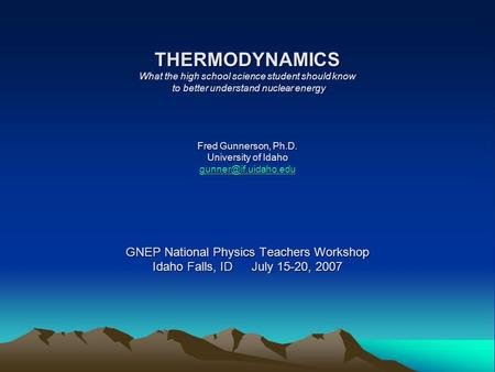 THERMODYNAMICS What the high school science student should know to better understand nuclear energy Fred Gunnerson, Ph.D. University of Idaho