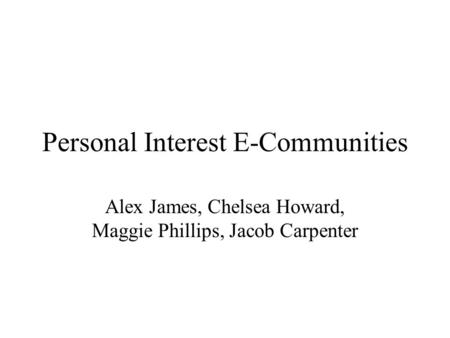 Personal Interest E-Communities Alex James, Chelsea Howard, Maggie Phillips, Jacob Carpenter.