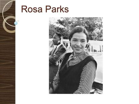 Rosa Parks. Was an African-American civil rights activist Called the mother of the freedom movement She got on the bus in Montgomery and sat in the front.
