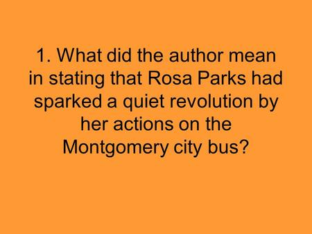 1. What did the author mean in stating that Rosa Parks had sparked a quiet revolution by her actions on the Montgomery city bus?