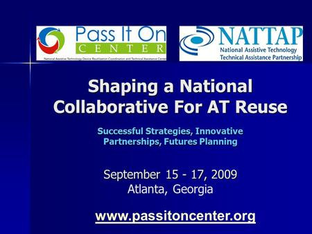 Shaping a National Collaborative For AT Reuse Successful Strategies, Innovative Partnerships, Futures Planning September 15 - 17, 2009 Shaping a National.