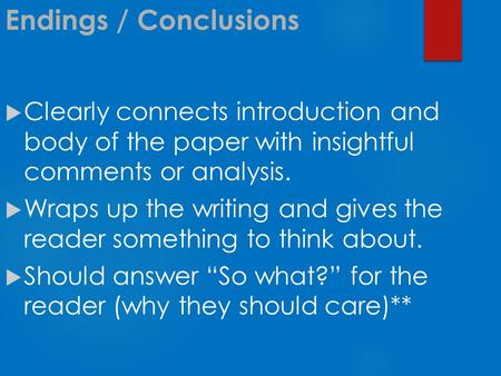 Endings / Conclusions  Clearly connects introduction and body of the paper with insightful comments or analysis.  Wraps up the writing and gives the.