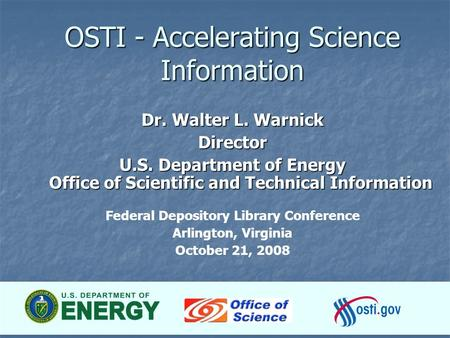 1 OSTI - Accelerating Science Information Dr. Walter L. Warnick Director U.S. Department of Energy Office of Scientific and Technical Information Federal.