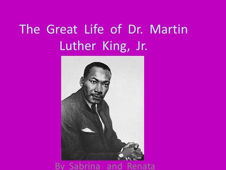 The Great Life of Dr. Martin Luther King, Jr. By Sabrina and Renata.