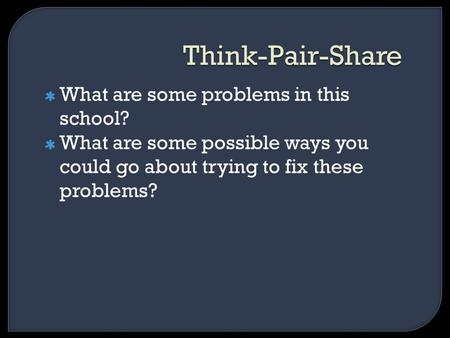 Think-Pair-Share What are some problems in this school? What are some possible ways you could go about trying to fix these problems?