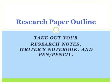 TAKE OUT YOUR RESEARCH NOTES, WRITER'S NOTEBOOK, AND PEN/PENCIL. Research Paper Outline.