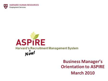 Harvard's Recruitment Management System Business Manager's Orientation to ASPIRE March 2010 New! V.