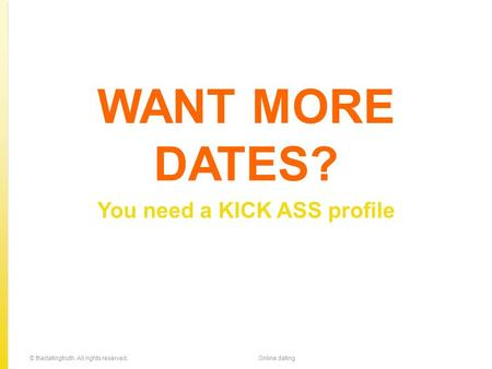 WANT MORE DATES? You need a KICK ASS profile © thedatingtruth. All rights reserved.Online dating.