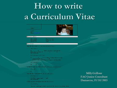 How to write a Curriculum Vitae Milly Grillone FAO Junior Consultant Damascus, 19/10/2003.