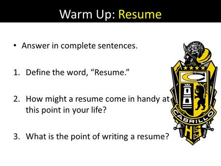 "Warm Up: Resume Answer in complete sentences. 1.Define the word, ""Resume."" 2.How might a resume come in handy at this point in your life? 3.What is the."