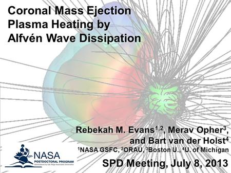 1 SPD Meeting, July 8, 2013 Coronal Mass Ejection Plasma Heating by Alfvén Wave Dissipation Rebekah M. Evans 1,2, Merav Opher 3, and Bart van der Holst.