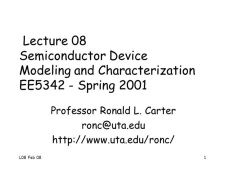 L08 Feb 081 Lecture 08 Semiconductor Device Modeling and Characterization EE5342 - Spring 2001 Professor Ronald L. Carter
