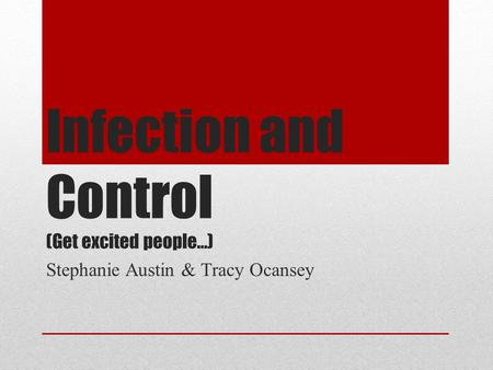 Infection and Control (Get excited people…) Stephanie Austin & Tracy Ocansey.
