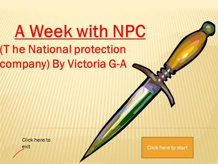 A Week with NPC (T he National protection company) By Victoria G-A Click here to start Click here to exit.