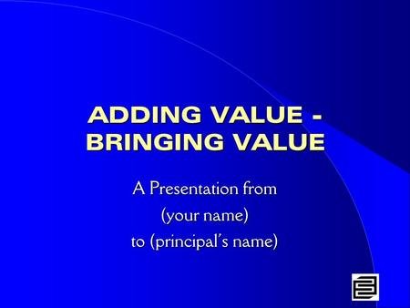 ADDING VALUE - BRINGING VALUE A Presentation from (your name) to (principal's name)