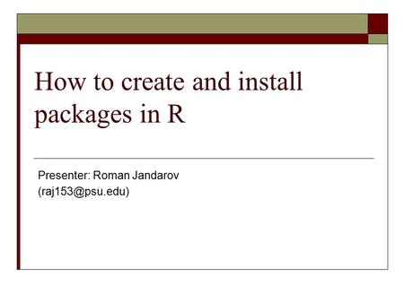 How to create and install packages in R Presenter: Roman Jandarov