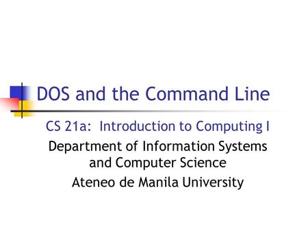 DOS and the Command Line CS 21a: Introduction to Computing I Department of Information Systems and Computer Science Ateneo de Manila University.