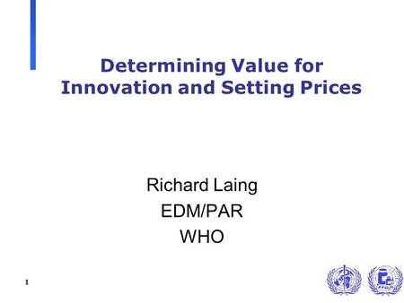1 Determining Value for Innovation and Setting Prices Richard Laing EDM/PAR WHO.