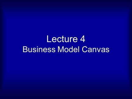 Lecture 4 Business Model Canvas. THE BUSINESS MODEL CANVAS.