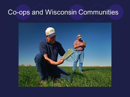 Co-ops and Wisconsin Communities. I - Wisconsin Cooperatives in the National Context II - Co-ops and Local Economies III - Cooperative Culture: Perception.