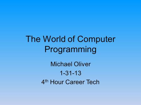 The World of Computer Programming Michael Oliver 1-31-13 4 th Hour Career Tech.
