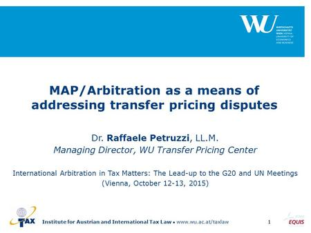Institute for Austrian and International Tax Law www.wu.ac.at/taxlaw1 MAP/Arbitration as a means of addressing transfer pricing disputes Dr. Raffaele Petruzzi,