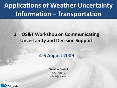 Applications of Weather Uncertainty Information – Transportation 2 nd OS&T Workshop on Communicating Uncertainty and Decision Support 4-6 August 2009 Sheldon.