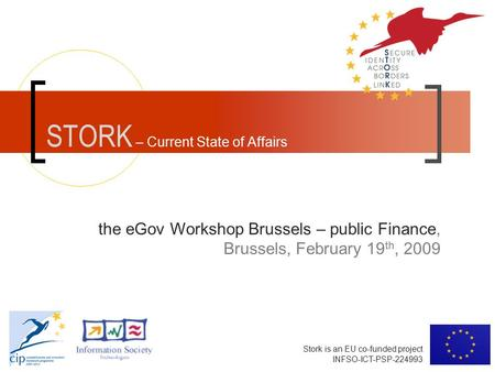 Stork is an EU co-funded project INFSO-ICT-PSP-224993 STORK – Current State of Affairs the eGov Workshop Brussels – public Finance, Brussels, February.