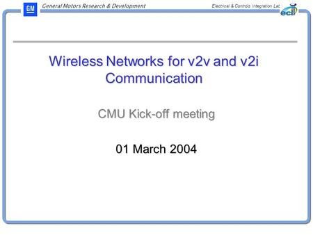 General Motors Research & Development Electrical & Controls Integration Lab Wireless Networks for v2v and v2i Communication CMU Kick-off meeting 01 March.