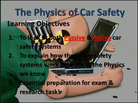 Learning Objectives 1.To look at both Passive & Active car safety systems 2.To explain how the active safety systems work in terms of the Physics we know.
