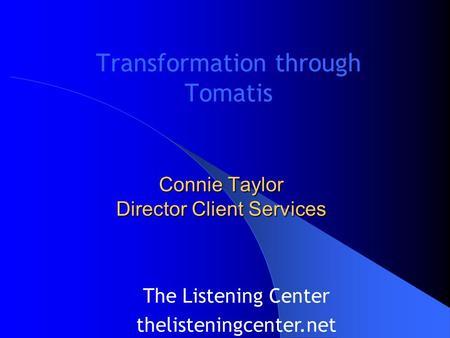 Transformation through Tomatis The Listening Center thelisteningcenter.net Connie Taylor Director Client Services.