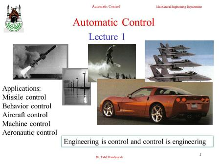 Mechanical Engineering Department Automatic Control Dr. Talal Mandourah 1 Lecture 1 Automatic Control Applications: Missile control Behavior control Aircraft.