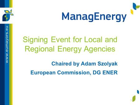 Signing Event for Local and Regional Energy Agencies Chaired by Adam Szolyak European Commission, DG ENER 1.