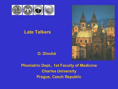 Late Talkers Phoniatric Dept., 1st Faculty of Medicine Charles University Prague, Czech Republic O. Dlouhá.