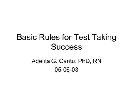 Basic Rules for Test Taking Success Adelita G. Cantu, PhD, RN 05-06-03.