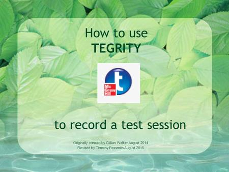 How to use TEGRITY to record a test session Originally created by Gillian Walker August 2014 Revised by Timothy Foxsmith August 2015.
