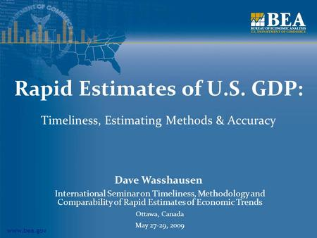 Www.bea.gov Rapid Estimates of U.S. GDP: Timeliness, Estimating Methods & Accuracy Dave Wasshausen International Seminar on Timeliness, Methodology and.