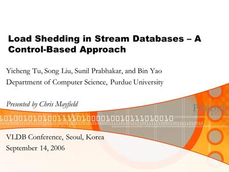 Load Shedding in Stream Databases – A Control-Based Approach Yicheng Tu, Song Liu, Sunil Prabhakar, and Bin Yao Department of Computer Science, Purdue.